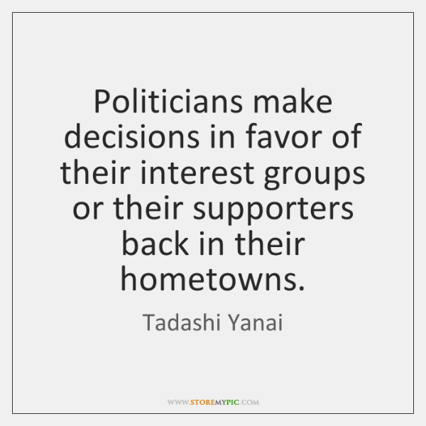 Politicians make decisions in favor of their interest groups or their supporters ...