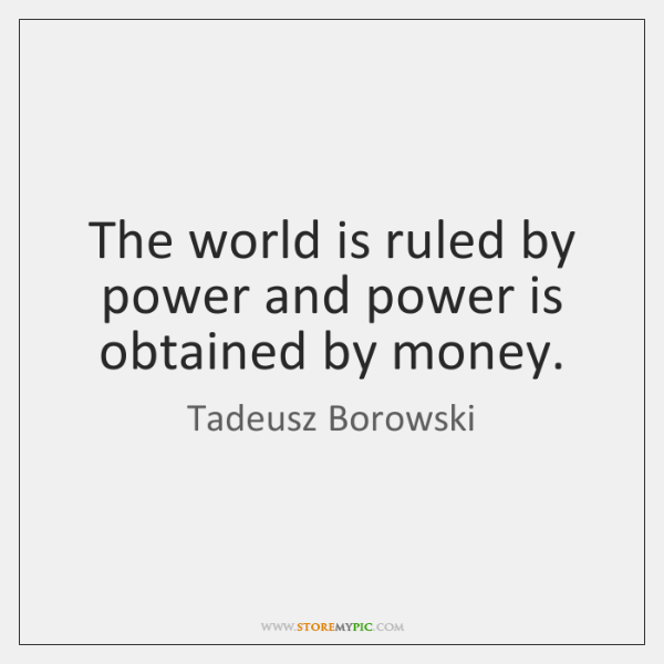 The world is ruled by power and power is obtained by money.