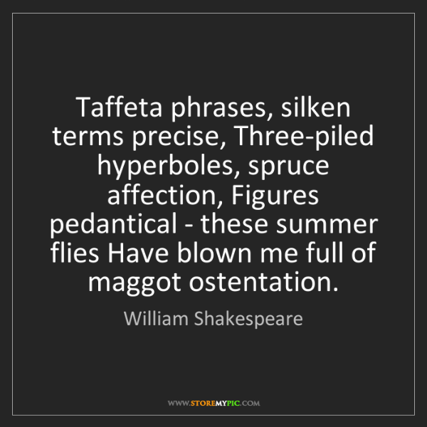 William Shakespeare: Taffeta phrases, silken terms precise, Three-piled hyperboles,...