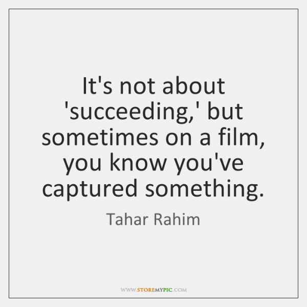 It's not about 'succeeding,' but sometimes on a film, you know ...