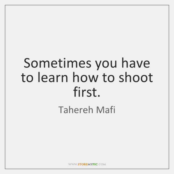 Sometimes you have to learn how to shoot first.
