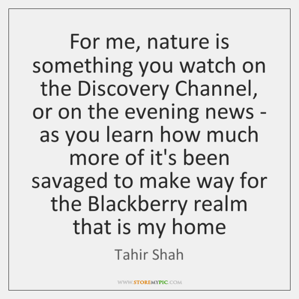 For me, nature is something you watch on the Discovery Channel, or ...