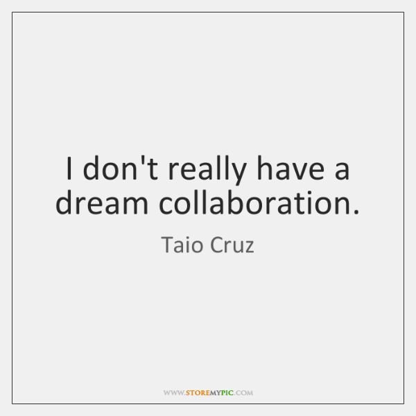 I don't really have a dream collaboration.