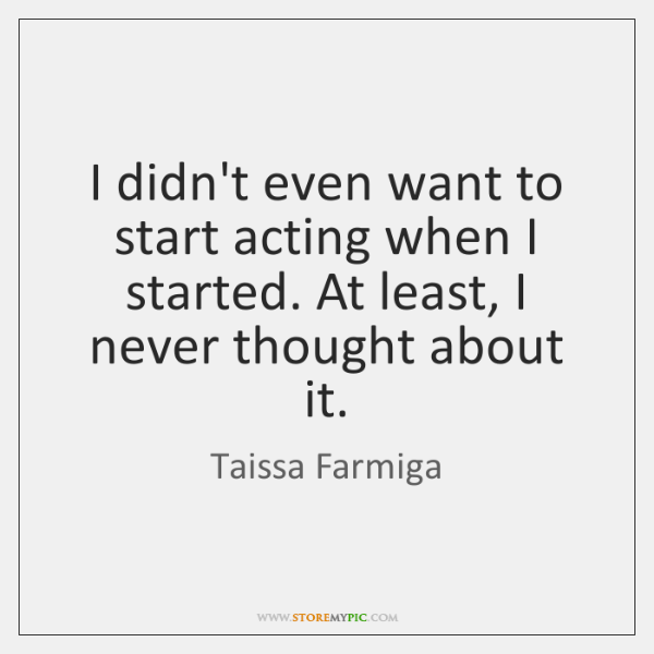 I didn't even want to start acting when I started. At least, ...