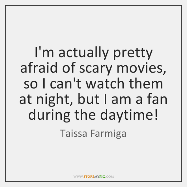 I'm actually pretty afraid of scary movies, so I can't watch them ...