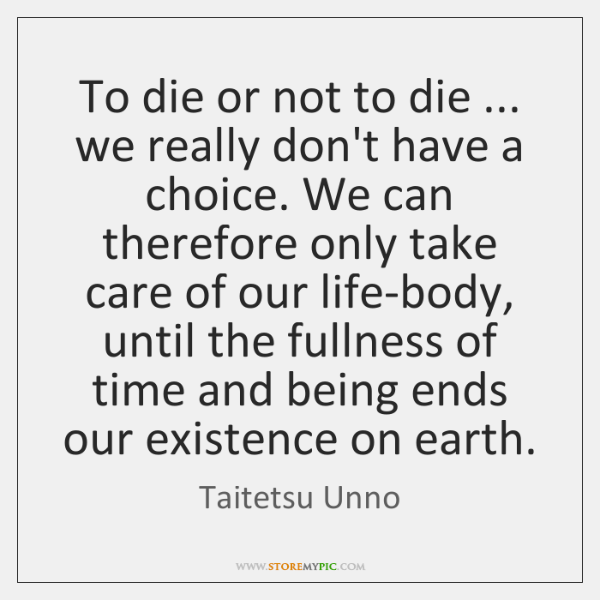 To die or not to die ... we really don't have a choice. ...