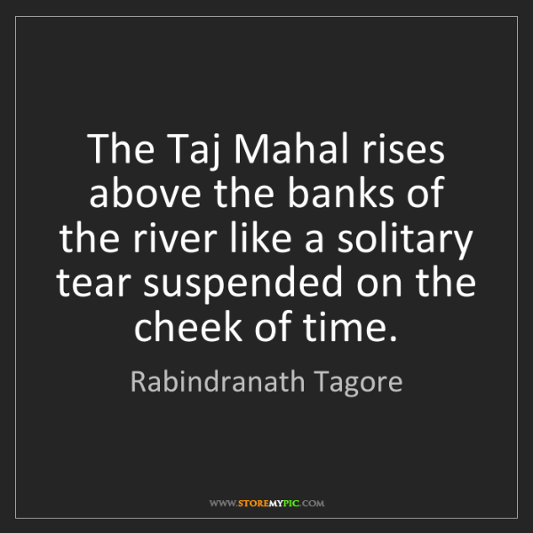 Rabindranath Tagore: The Taj Mahal rises above the banks of the river like...