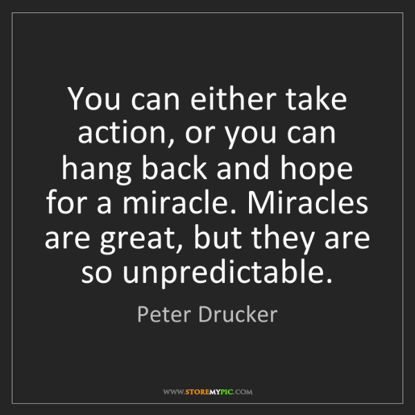 Peter Drucker: You can either take action, or you can hang back and...
