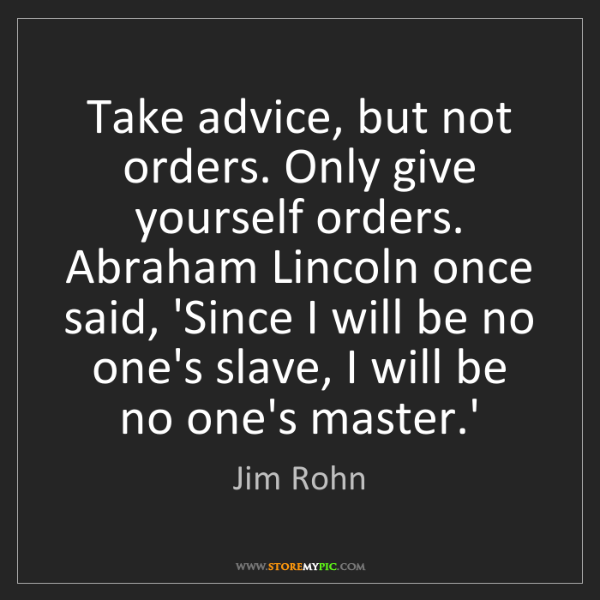 Jim Rohn: Take advice, but not orders. Only give yourself orders....