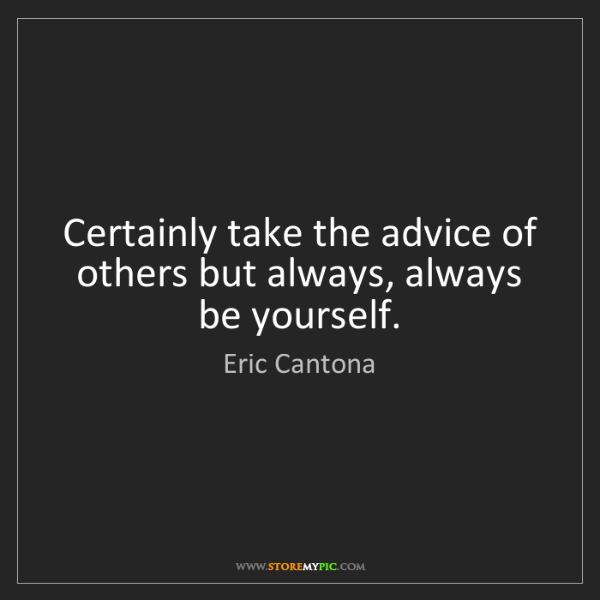 Eric Cantona: Certainly take the advice of others but always, always...