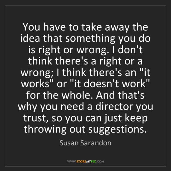Susan Sarandon: You have to take away the idea that something you do...