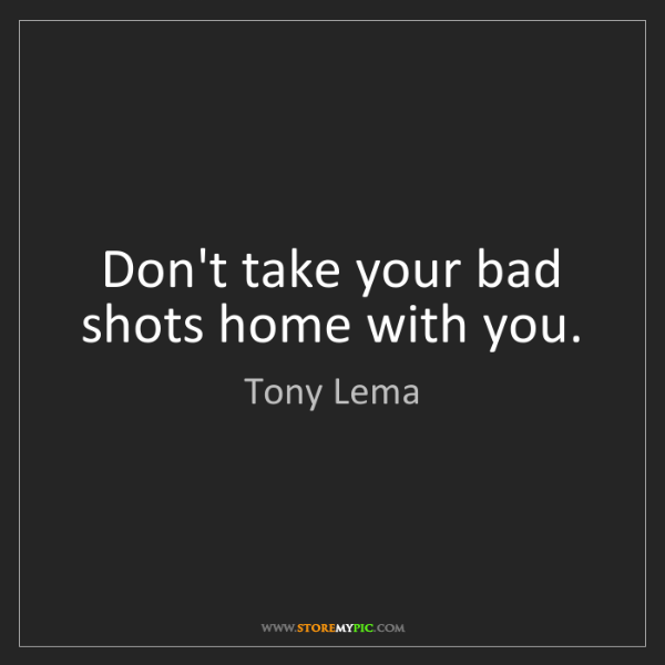Tony Lema: Don't take your bad shots home with you.