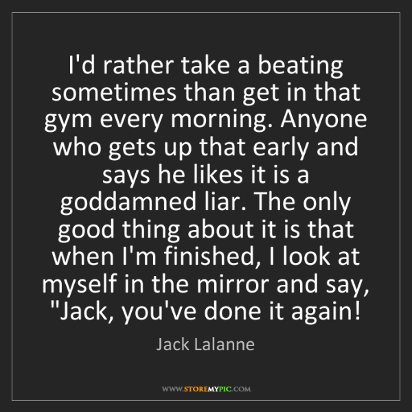 Jack Lalanne: I'd rather take a beating sometimes than get in that...