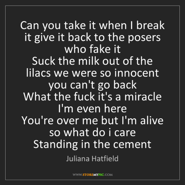 Juliana Hatfield: Can you take it when I break it give it back to the posers...