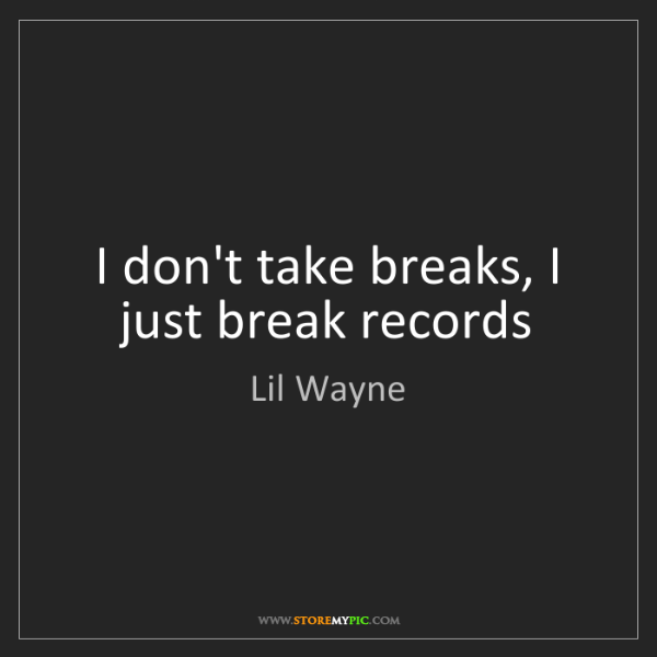 Lil Wayne: I don't take breaks, I just break records