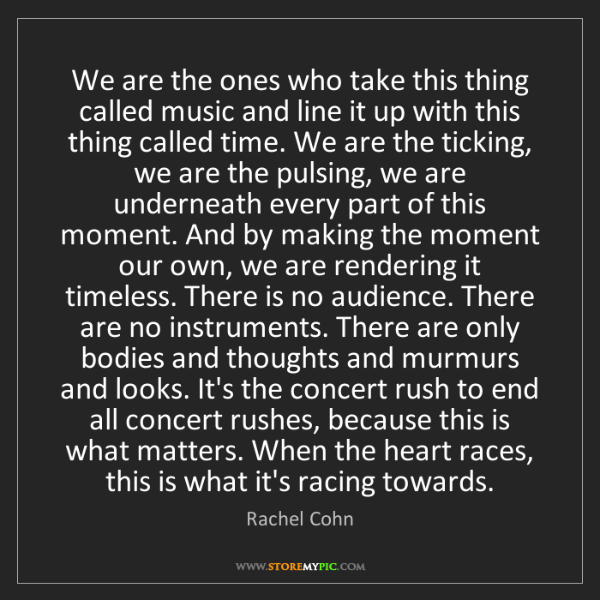Rachel Cohn: We are the ones who take this thing called music and...