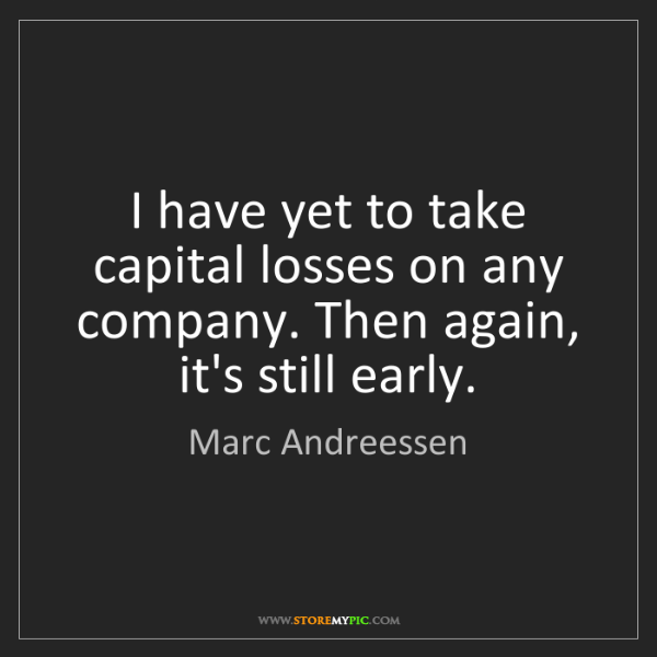 Marc Andreessen: I have yet to take capital losses on any company. Then...
