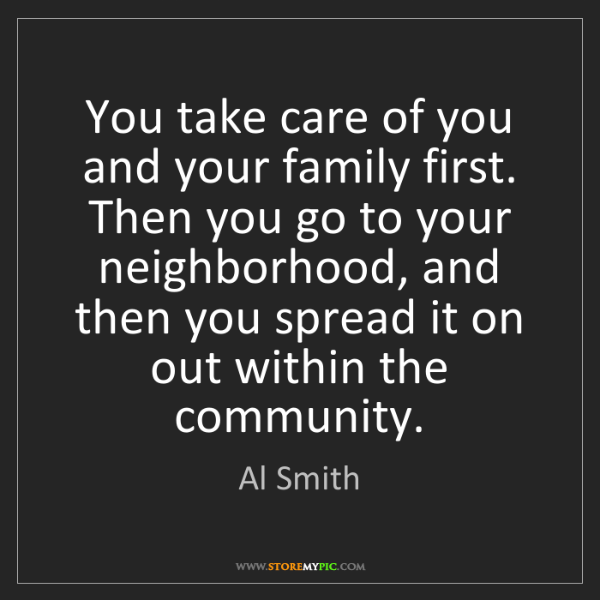 Al Smith: You take care of you and your family first. Then you...