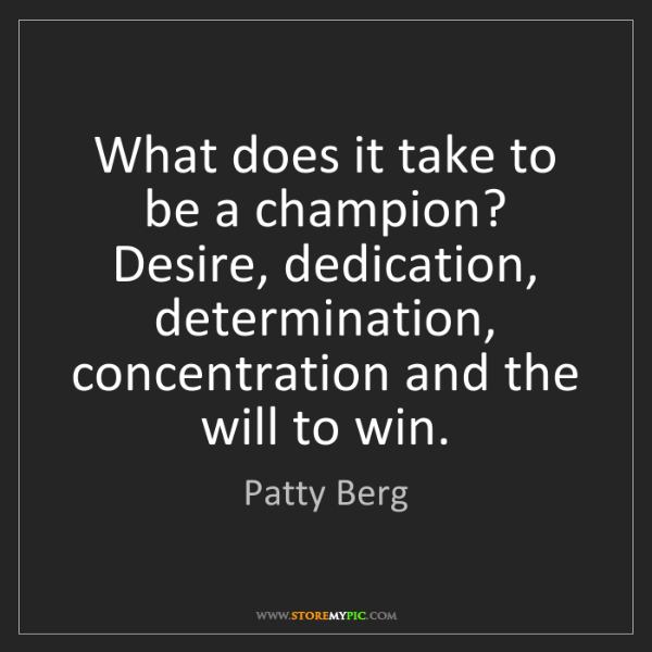 Patty Berg: What does it take to be a champion? Desire, dedication,...