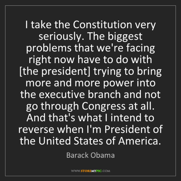 Barack Obama: I take the Constitution very seriously. The biggest problems...
