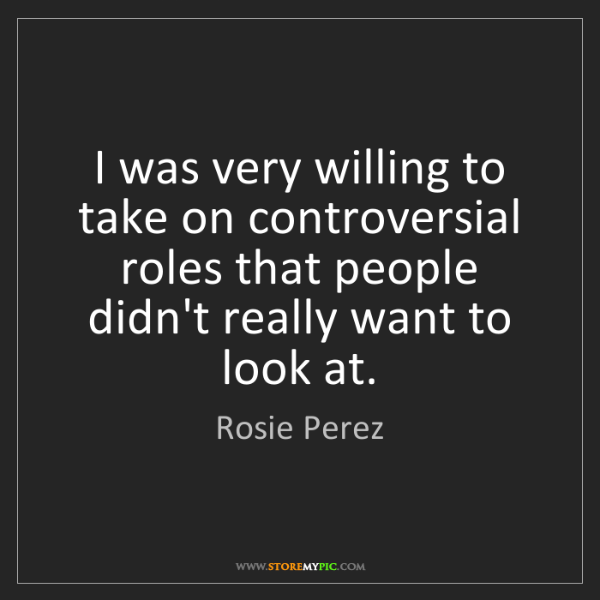 Rosie Perez: I was very willing to take on controversial roles that...