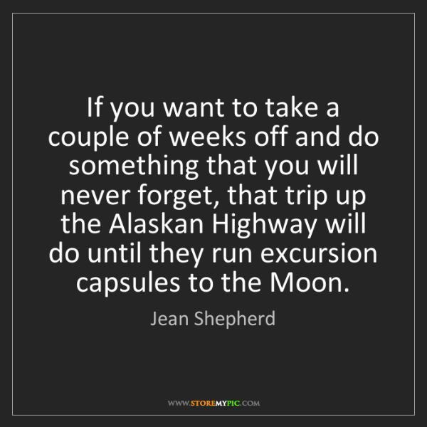 Jean Shepherd: If you want to take a couple of weeks off and do something...