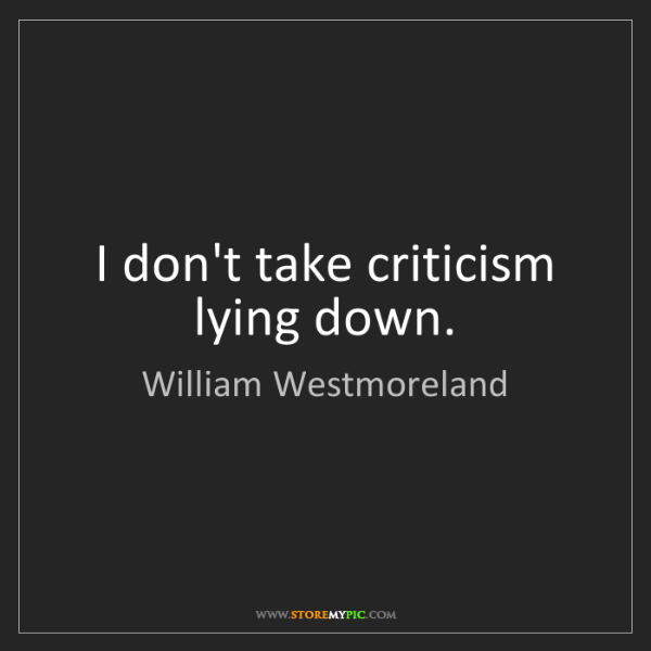 William Westmoreland: I don't take criticism lying down.