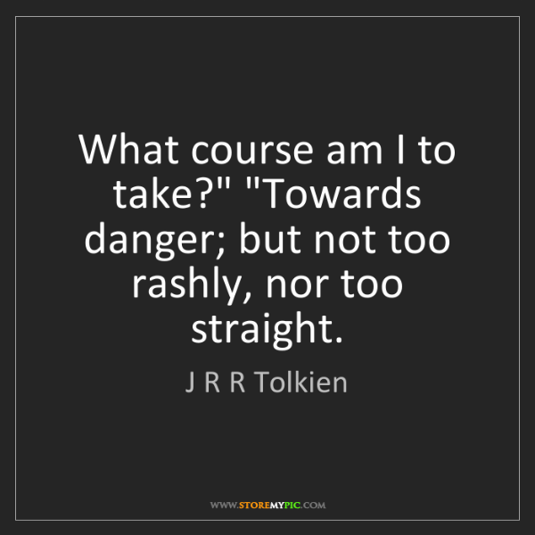 """J R R Tolkien: What course am I to take?"""" """"Towards danger; but not too..."""
