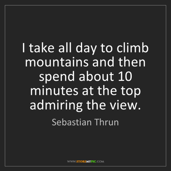 Sebastian Thrun: I take all day to climb mountains and then spend about...