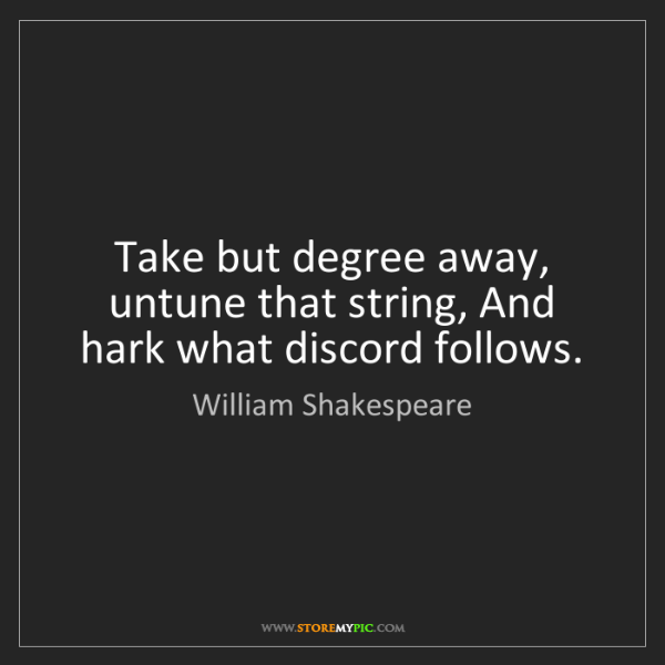 William Shakespeare: Take but degree away, untune that string, And hark what...