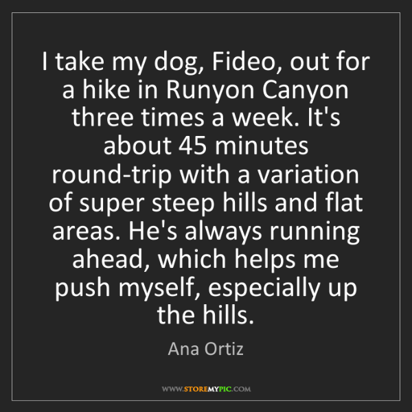 Ana Ortiz: I take my dog, Fideo, out for a hike in Runyon Canyon...