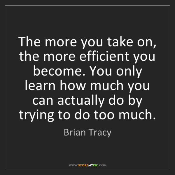 Brian Tracy: The more you take on, the more efficient you become....