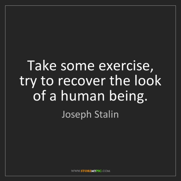 Joseph Stalin: Take some exercise, try to recover the look of a human...