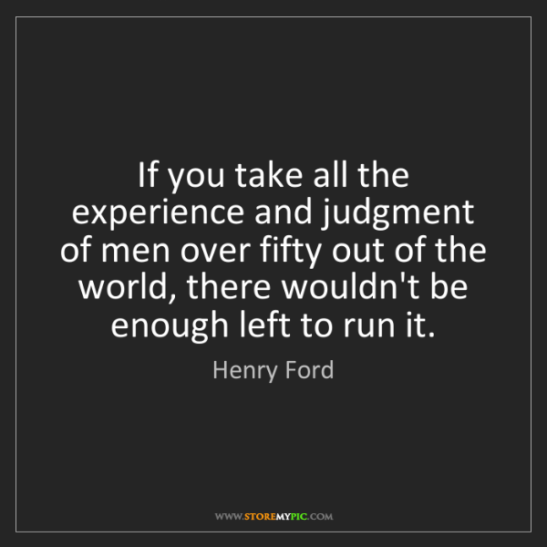 Henry Ford: If you take all the experience and judgment of men over...
