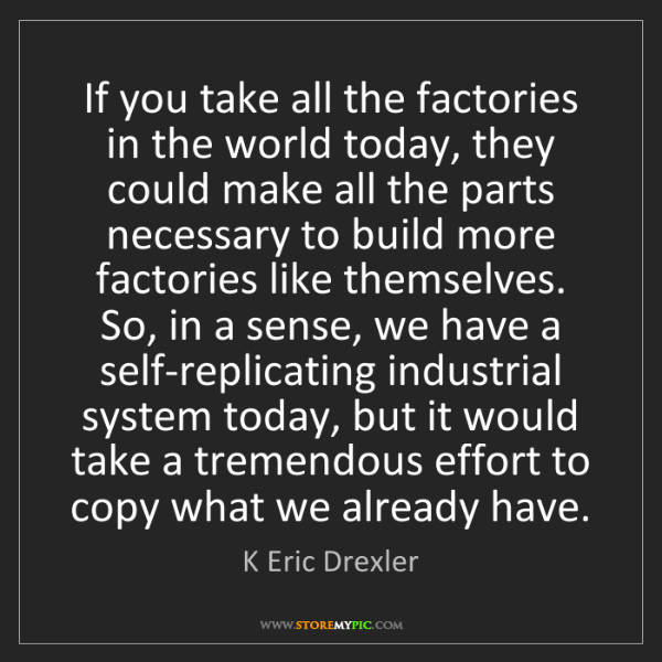 K Eric Drexler: If you take all the factories in the world today, they...