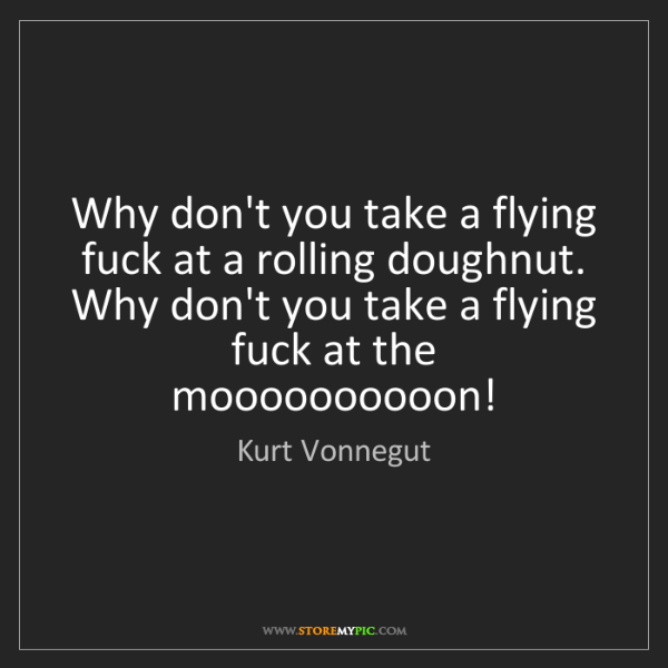 Kurt Vonnegut: Why don't you take a flying fuck at a rolling doughnut....