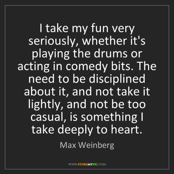 Max Weinberg: I take my fun very seriously, whether it's playing the...