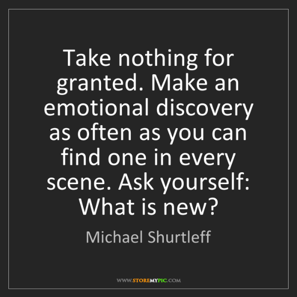 Michael Shurtleff: Take nothing for granted. Make an emotional discovery...