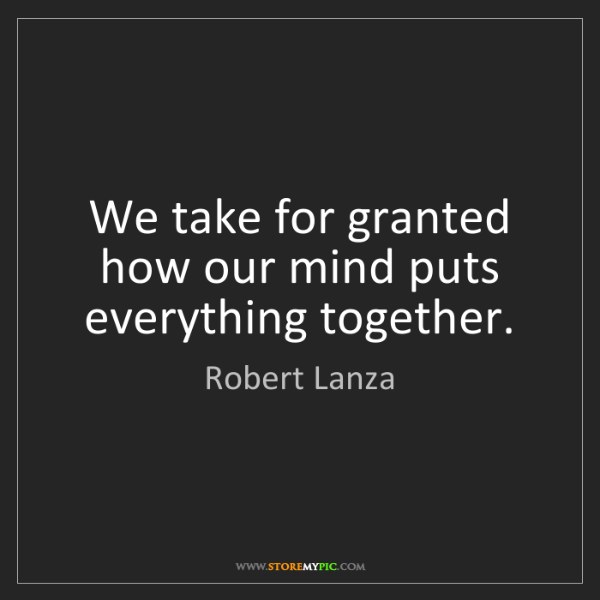 Robert Lanza: We take for granted how our mind puts everything together.