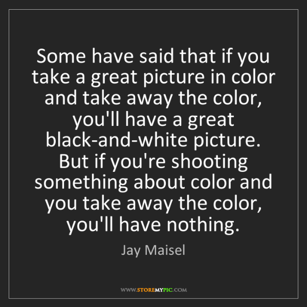 Jay Maisel: Some have said that if you take a great picture in color...
