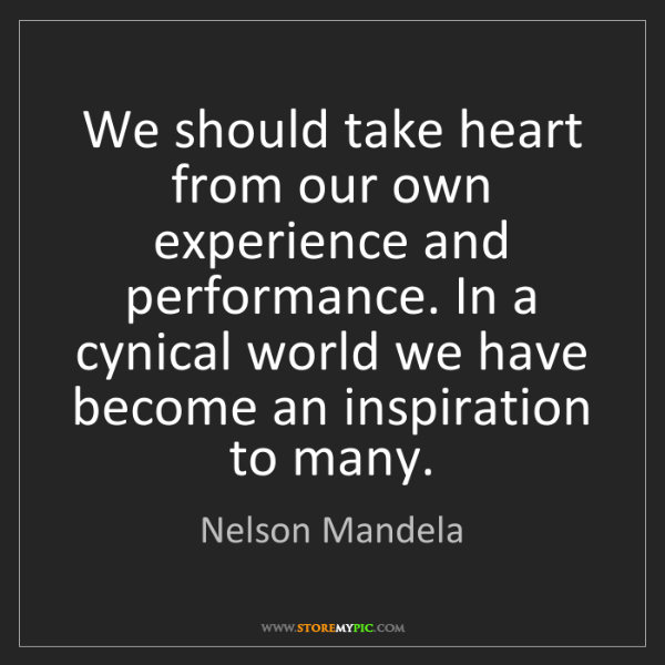 Nelson Mandela: We should take heart from our own experience and performance....