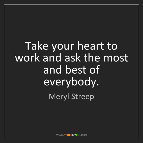 Meryl Streep: Take your heart to work and ask the most and best of...