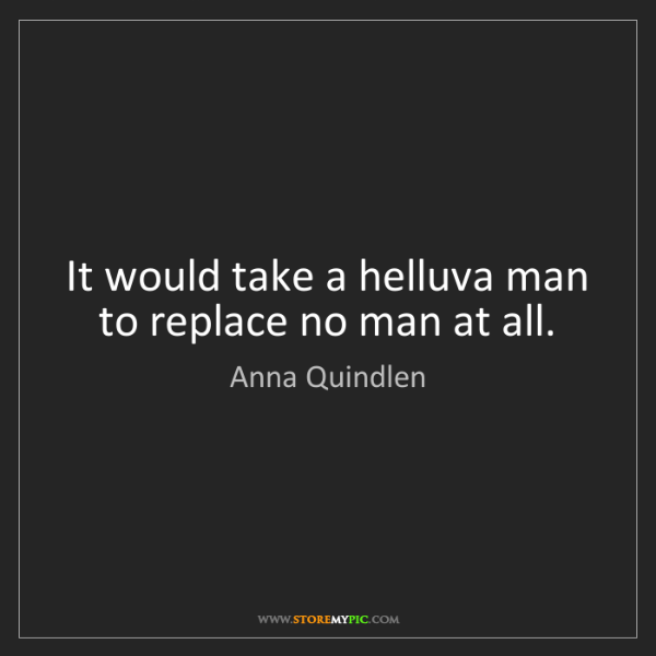 Anna Quindlen: It would take a helluva man to replace no man at all.