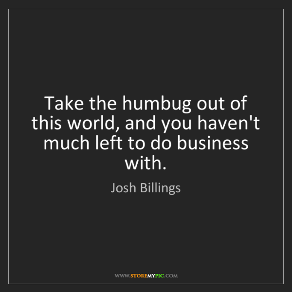 Josh Billings: Take the humbug out of this world, and you haven't much...