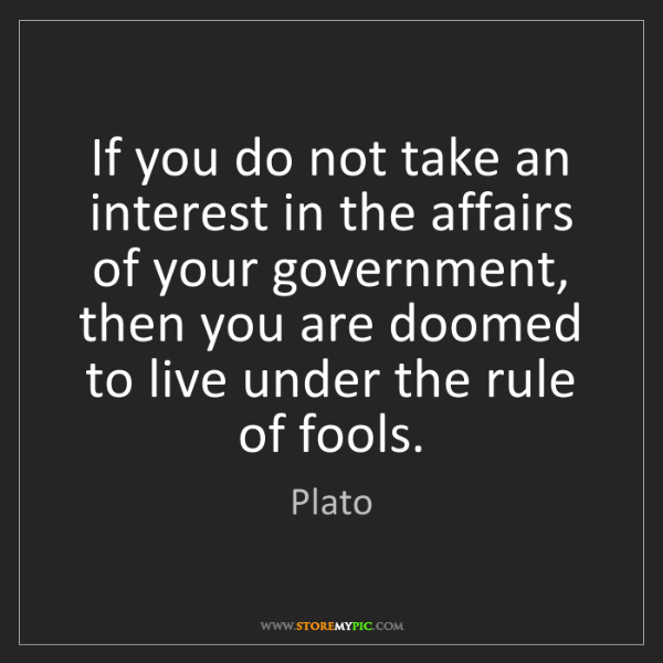 Plato: If you do not take an interest in the affairs of your...