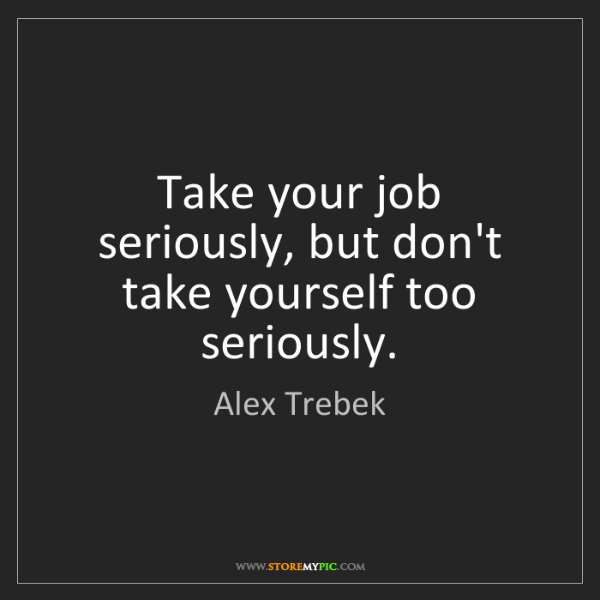 Alex Trebek: Take your job seriously, but don't take yourself too...