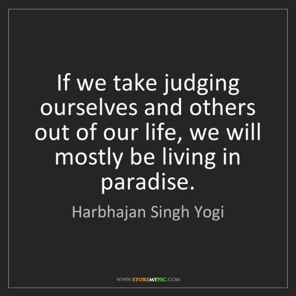 Harbhajan Singh Yogi: If we take judging ourselves and others out of our life,...