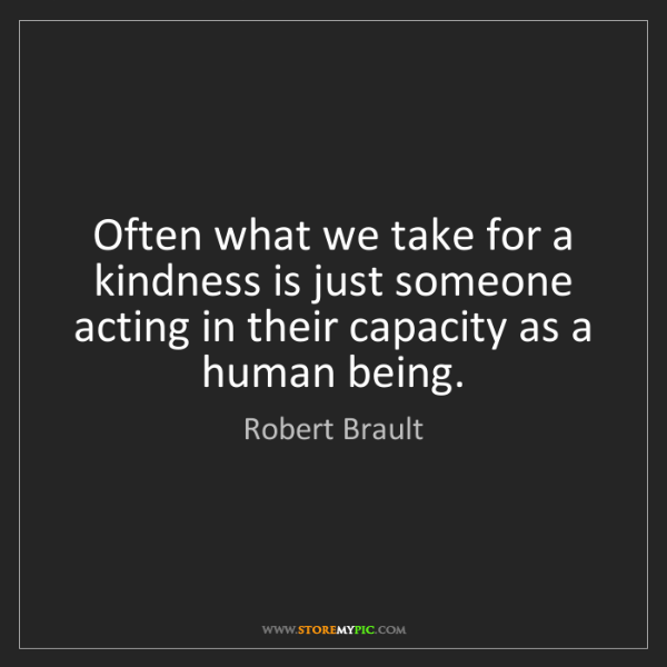 Robert Brault: Often what we take for a kindness is just someone acting...
