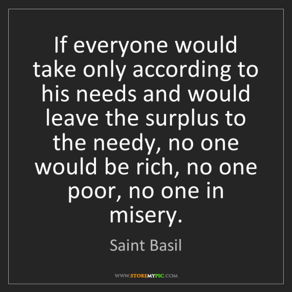Saint Basil: If everyone would take only according to his needs and...