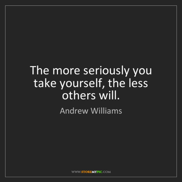 Andrew Williams: The more seriously you take yourself, the less others...